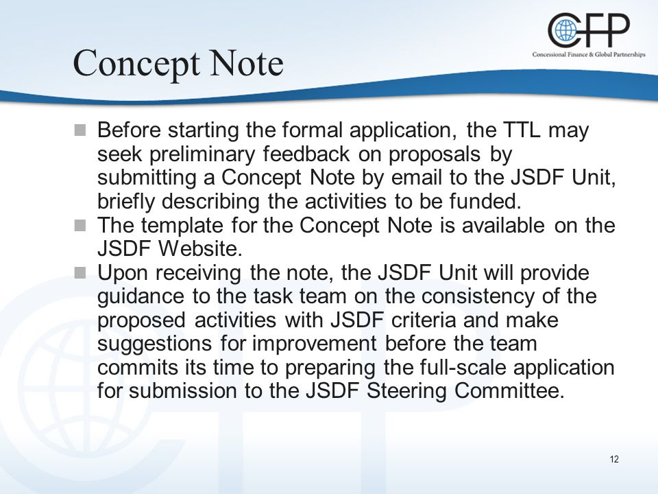 12 Concept Note Before starting the formal application, the TTL may seek preliminary feedback on proposals by submitting a Concept Note by email to the JSDF Unit, briefly describing the activities to be funded.