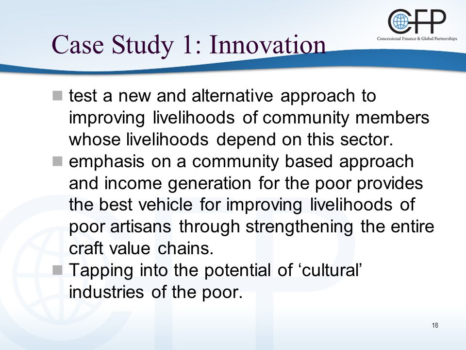 18 Case Study 1: Innovation test a new and alternative approach to improving livelihoods of community members whose livelihoods depend on this sector.