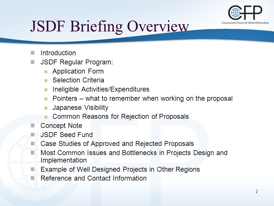 13 JSDF Seed Fund Objective: To support the preparation costs of proposals – specifically for participatory discussions with civil society groups so JSDF proposals are designed for maximum effectiveness and sustainability.