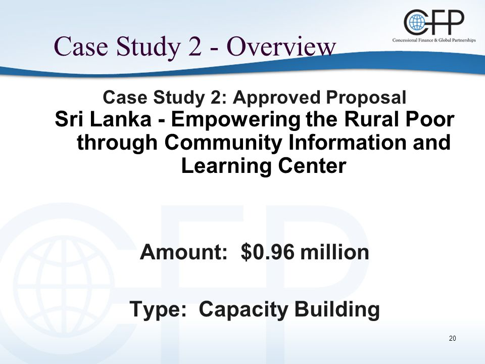 20 Case Study 2 - Overview Case Study 2: Approved Proposal Sri Lanka - Empowering the Rural Poor through Community Information and Learning Center Amount: $0.96 million Type: Capacity Building