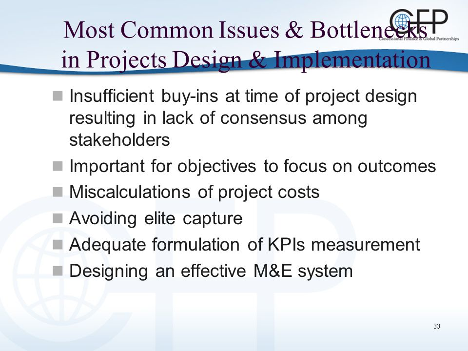 33 Most Common Issues & Bottlenecks in Projects Design & Implementation Insufficient buy-ins at time of project design resulting in lack of consensus among stakeholders Important for objectives to focus on outcomes Miscalculations of project costs Avoiding elite capture Adequate formulation of KPIs measurement Designing an effective M&E system