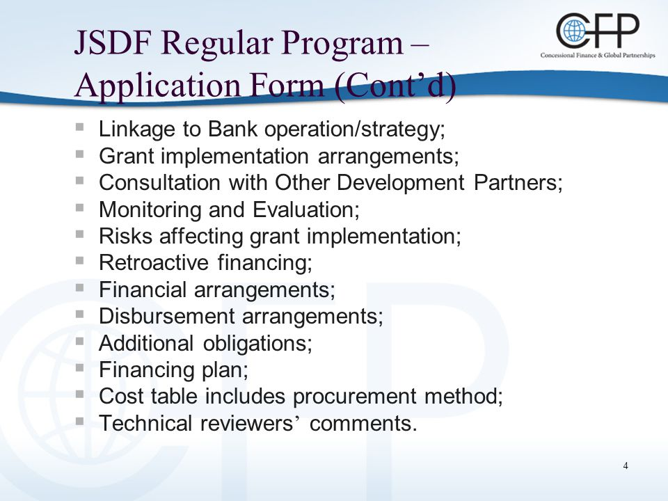 4 JSDF Regular Program – Application Form (Cont'd)  Linkage to Bank operation/strategy;  Grant implementation arrangements;  Consultation with Other Development Partners;  Monitoring and Evaluation;  Risks affecting grant implementation;  Retroactive financing;  Financial arrangements;  Disbursement arrangements;  Additional obligations;  Financing plan;  Cost table includes procurement method;  Technical reviewers ' comments.