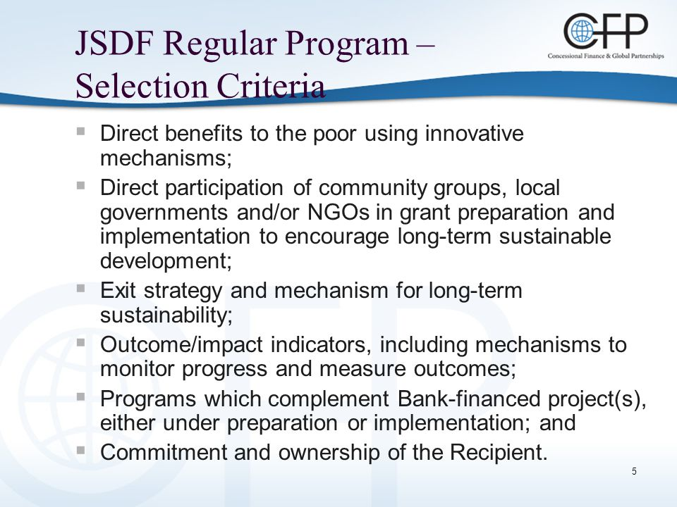 6 JSDF Regular Program – Ineligible Activities  Scaling up of already piloted activities;  Activities which are being or can be funded under Bank Group loans/credits or from other sources;  Activities normally funded under Bank Group budgets or by other donors for preparation of Bank-financed projects, including technical assistance for these activities;  Preparation of Poverty Reduction Strategy Papers or other technical assistance for poverty monitoring activities.