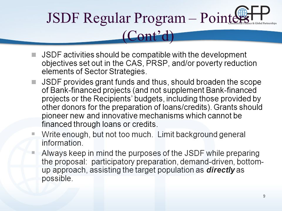 9 JSDF Regular Program – Pointers (Cont'd) JSDF activities should be compatible with the development objectives set out in the CAS, PRSP, and/or poverty reduction elements of Sector Strategies.