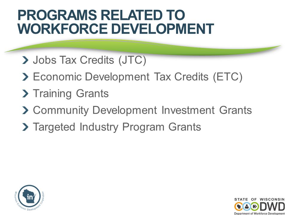 PROGRAMS RELATED TO WORKFORCE DEVELOPMENT Jobs Tax Credits (JTC) Economic Development Tax Credits (ETC) Training Grants Community Development Investment Grants Targeted Industry Program Grants
