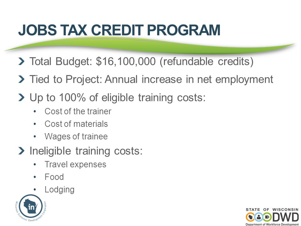 JOBS TAX CREDIT PROGRAM Total Budget: $16,100,000 (refundable credits) Tied to Project: Annual increase in net employment Up to 100% of eligible training costs: Cost of the trainer Cost of materials Wages of trainee Ineligible training costs: Travel expenses Food Lodging