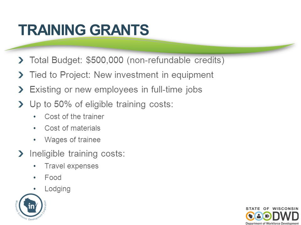 TRAINING GRANTS Total Budget: $500,000 (non-refundable credits) Tied to Project: New investment in equipment Existing or new employees in full-time jo