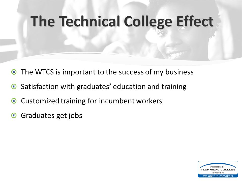 The Technical College Effect The WTCS is important to the success of my business Satisfaction with graduates' education and training Customized training for incumbent workers Graduates get jobs
