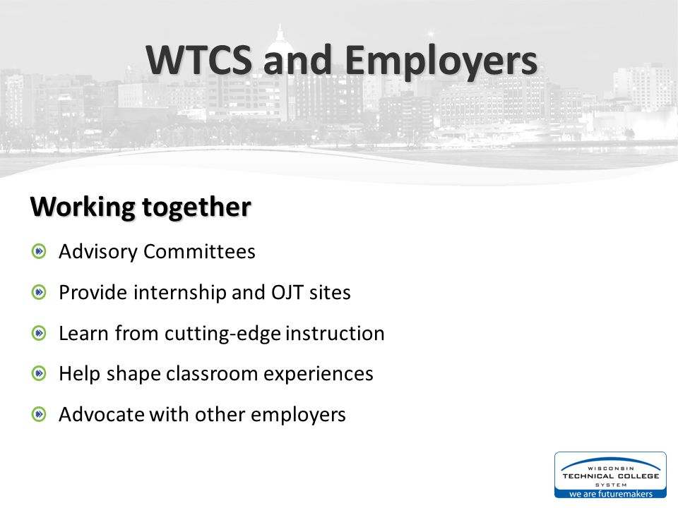 WTCS and Employers Working together Advisory Committees Provide internship and OJT sites Learn from cutting-edge instruction Help shape classroom expe