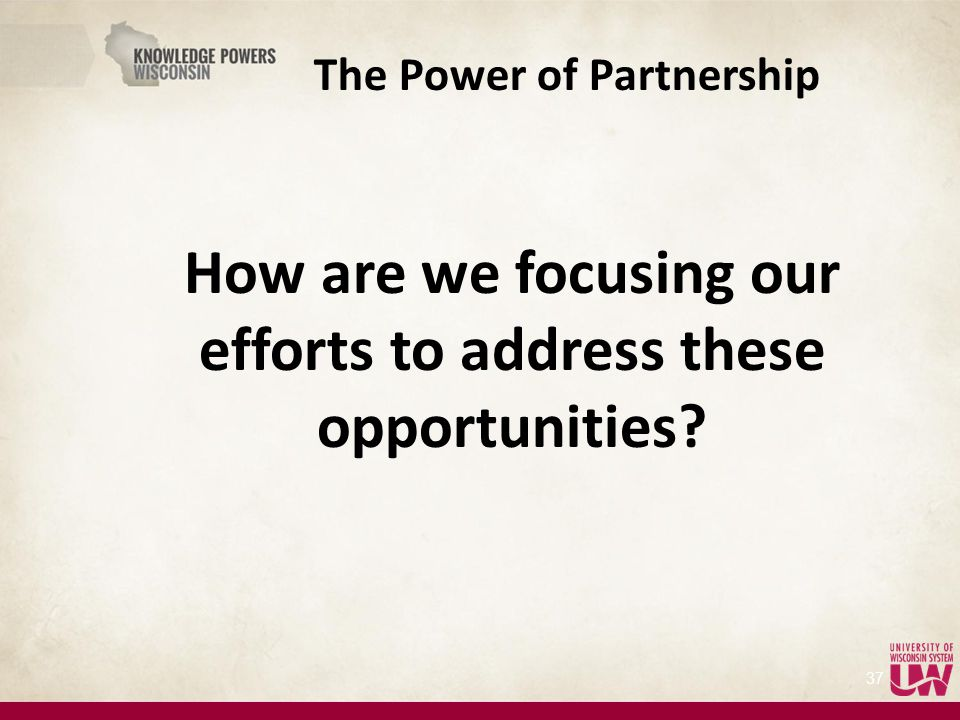 The Power of Partnership How are we focusing our efforts to address these opportunities 37