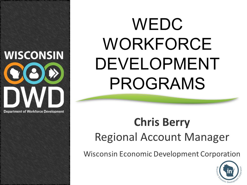 Chris Berry Regional Account Manager Wisconsin Economic Development Corporation WEDC WORKFORCE DEVELOPMENT PROGRAMS
