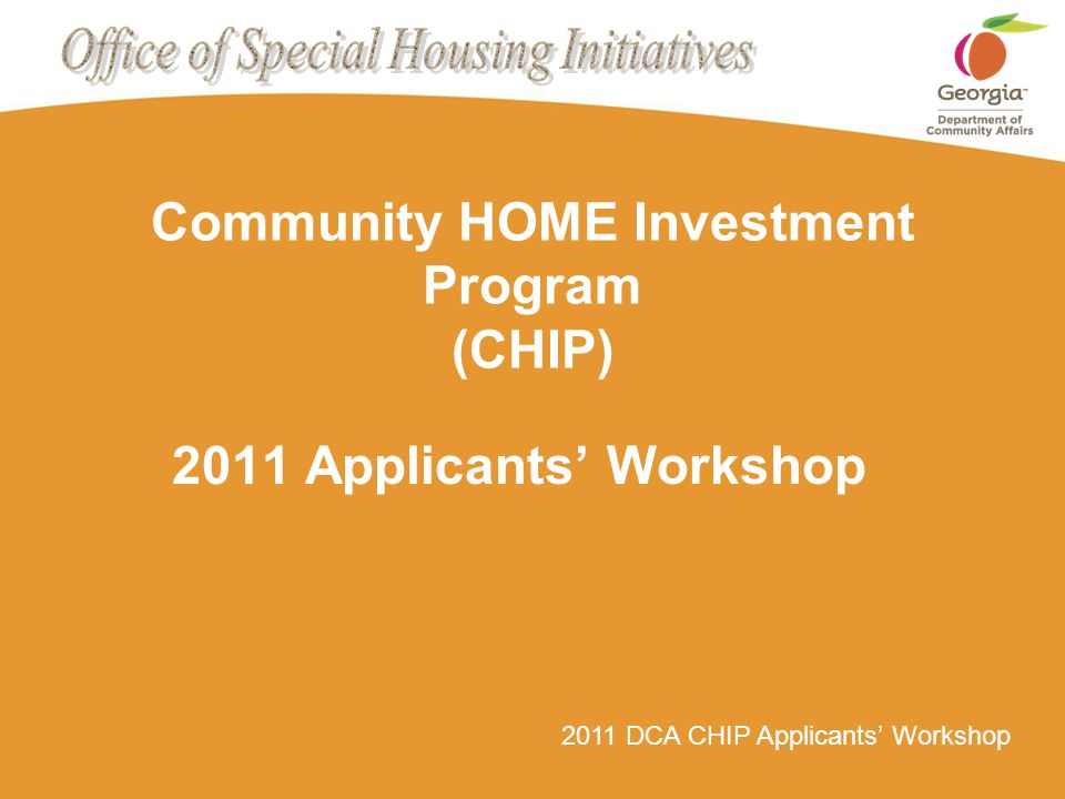 Page 2 2011 /CHIP Applicants' WorkshopHow to Apply for CHIP $$ Eligible CHIP Activities Home Buyer Down Payment Assistance Down Payment, Closing Cost, Pre-Paid Items & Principal Reduction Homeowner Rehabilitation Rehabilitation & Reconstruction of Owner- Occupied Housing