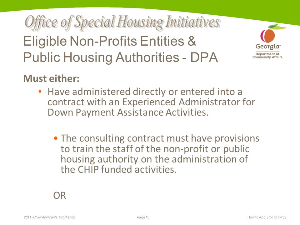 Page 10 2011 /CHIP Applicants' WorkshopHow to Apply for CHIP $$ Eligible Non-Profits Entities & Public Housing Authorities - DPA Must either: ▪ Have administered directly or entered into a contract with an Experienced Administrator for Down Payment Assistance Activities.