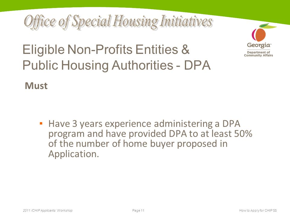 Page 11 2011 /CHIP Applicants' WorkshopHow to Apply for CHIP $$ Eligible Non-Profits Entities & Public Housing Authorities - DPA Must ▪ Have 3 years experience administering a DPA program and have provided DPA to at least 50% of the number of home buyer proposed in Application.