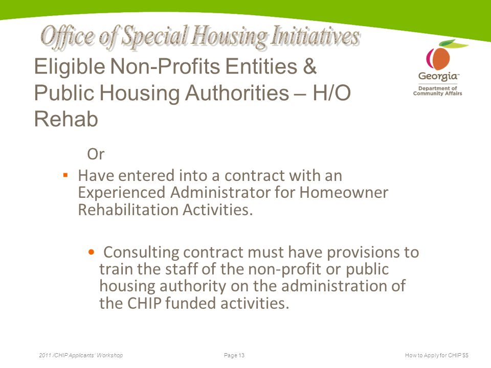 Page 13 2011 /CHIP Applicants' WorkshopHow to Apply for CHIP $$ Eligible Non-Profits Entities & Public Housing Authorities – H/O Rehab Or ▪ Have entered into a contract with an Experienced Administrator for Homeowner Rehabilitation Activities.