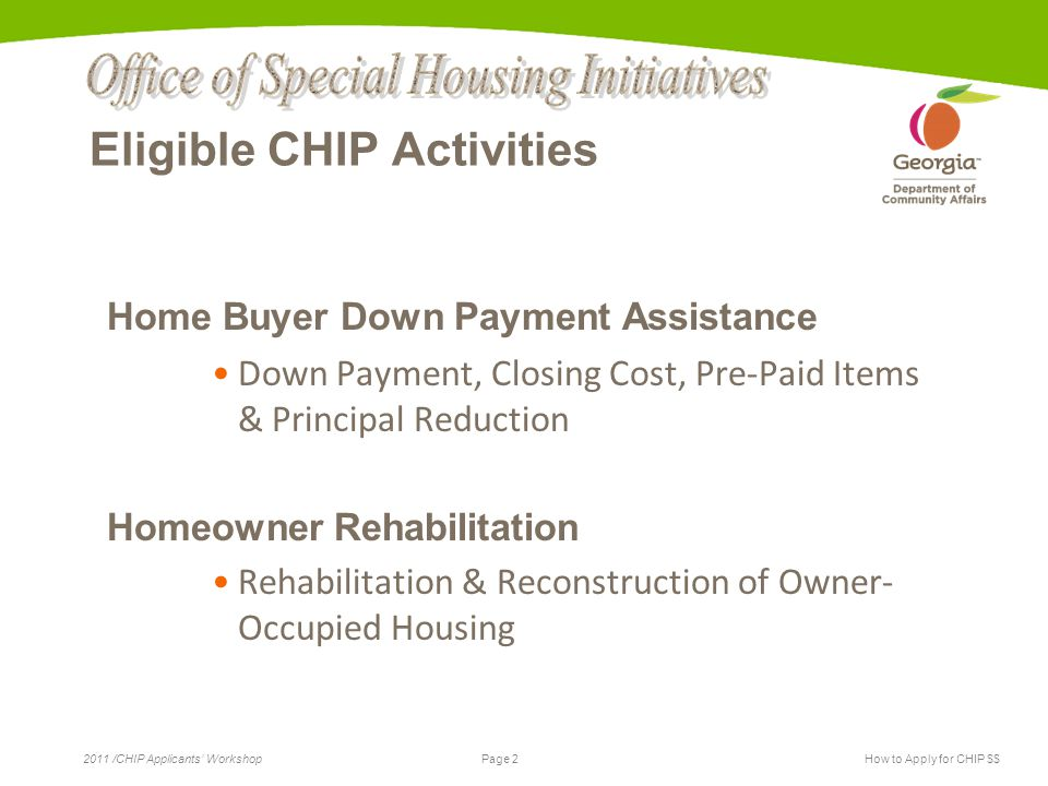 Page 2 2011 /CHIP Applicants' WorkshopHow to Apply for CHIP $$ Eligible CHIP Activities Home Buyer Down Payment Assistance Down Payment, Closing Cost,