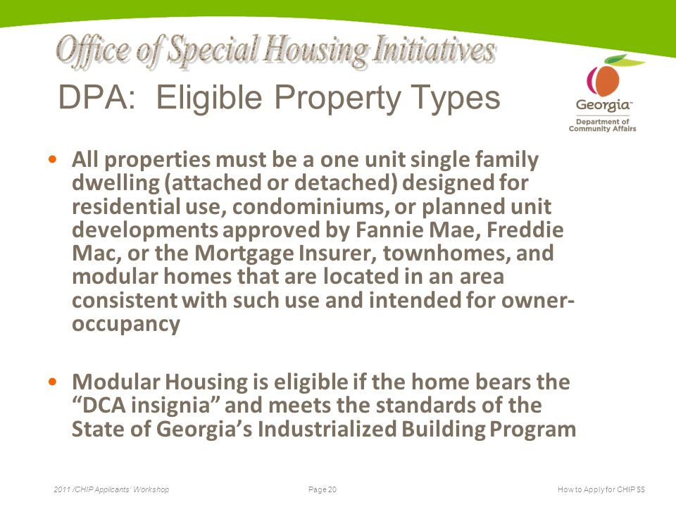 Page 20 2011 /CHIP Applicants' WorkshopHow to Apply for CHIP $$ DPA: Eligible Property Types All properties must be a one unit single family dwelling
