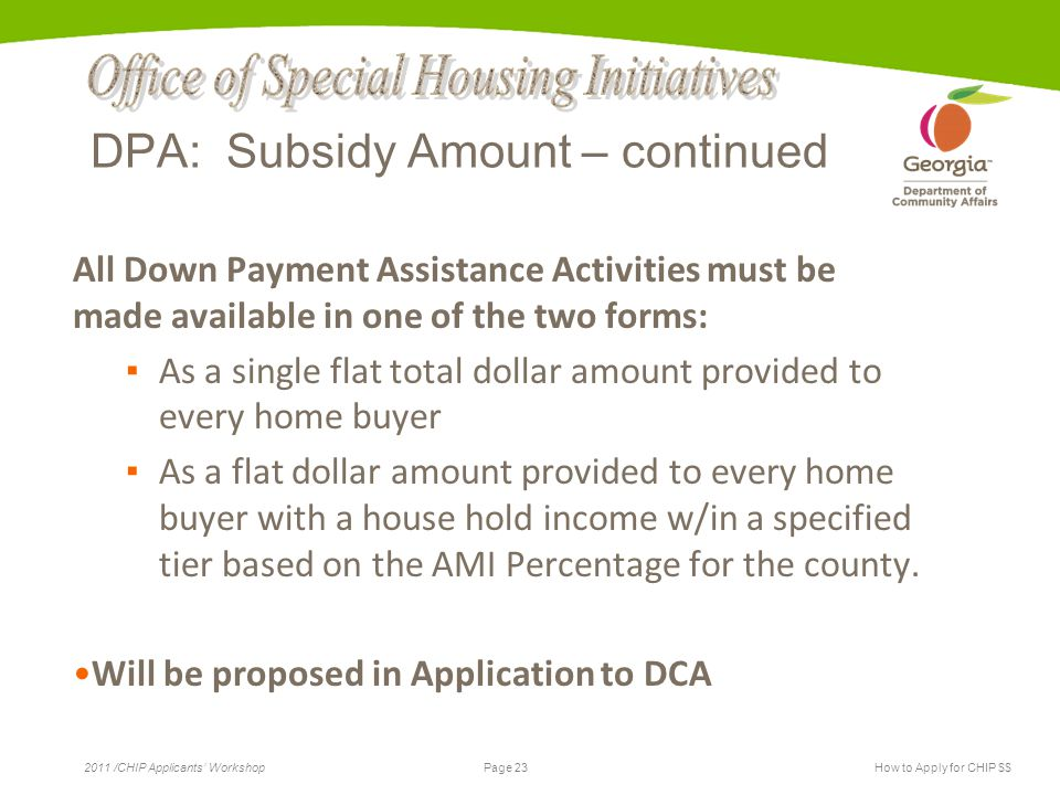 Page 23 2011 /CHIP Applicants' WorkshopHow to Apply for CHIP $$ DPA: Subsidy Amount – continued All Down Payment Assistance Activities must be made available in one of the two forms: ▪ As a single flat total dollar amount provided to every home buyer ▪ As a flat dollar amount provided to every home buyer with a house hold income w/in a specified tier based on the AMI Percentage for the county.