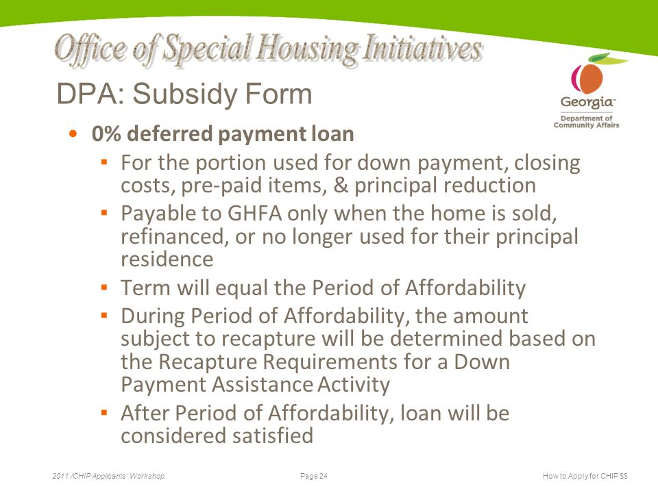 Page 24 2011 /CHIP Applicants' WorkshopHow to Apply for CHIP $$ DPA: Subsidy Form 0% deferred payment loan ▪ For the portion used for down payment, cl