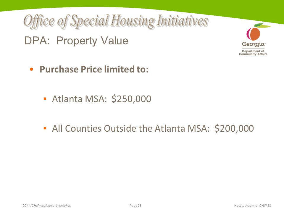 Page 26 2011 /CHIP Applicants' WorkshopHow to Apply for CHIP $$ DPA: Property Value Purchase Price limited to: ▪ Atlanta MSA: $250,000 ▪ All Counties Outside the Atlanta MSA: $200,000