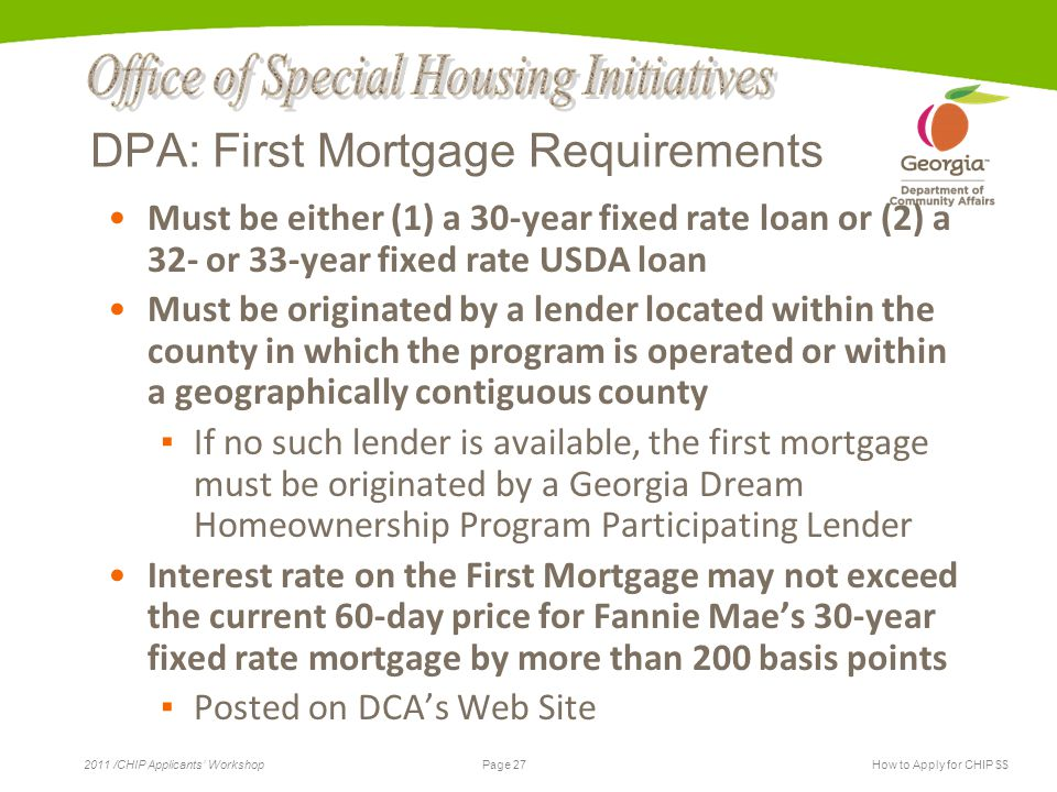 Page 27 2011 /CHIP Applicants' WorkshopHow to Apply for CHIP $$ DPA: First Mortgage Requirements Must be either (1) a 30-year fixed rate loan or (2) a 32- or 33-year fixed rate USDA loan Must be originated by a lender located within the county in which the program is operated or within a geographically contiguous county ▪ If no such lender is available, the first mortgage must be originated by a Georgia Dream Homeownership Program Participating Lender Interest rate on the First Mortgage may not exceed the current 60-day price for Fannie Mae's 30-year fixed rate mortgage by more than 200 basis points ▪ Posted on DCA's Web Site