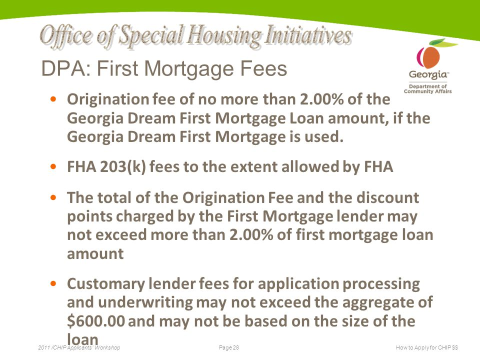 Page 28 2011 /CHIP Applicants' WorkshopHow to Apply for CHIP $$ DPA: First Mortgage Fees Origination fee of no more than 2.00% of the Georgia Dream First Mortgage Loan amount, if the Georgia Dream First Mortgage is used.