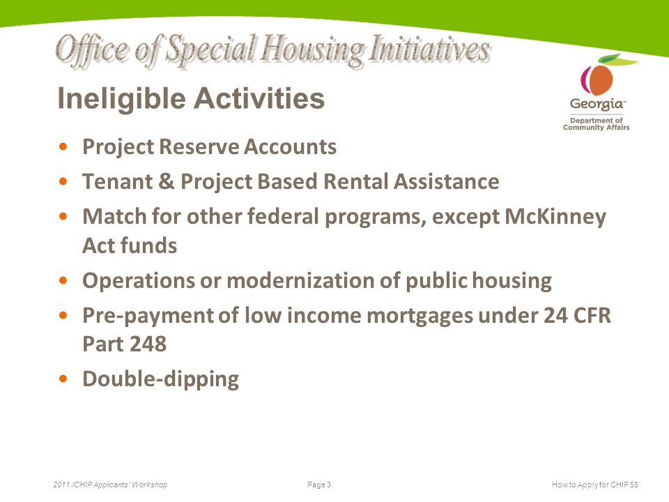 Page 3 2011 /CHIP Applicants' WorkshopHow to Apply for CHIP $$ Ineligible Activities Project Reserve Accounts Tenant & Project Based Rental Assistance Match for other federal programs, except McKinney Act funds Operations or modernization of public housing Pre-payment of low income mortgages under 24 CFR Part 248 Double-dipping