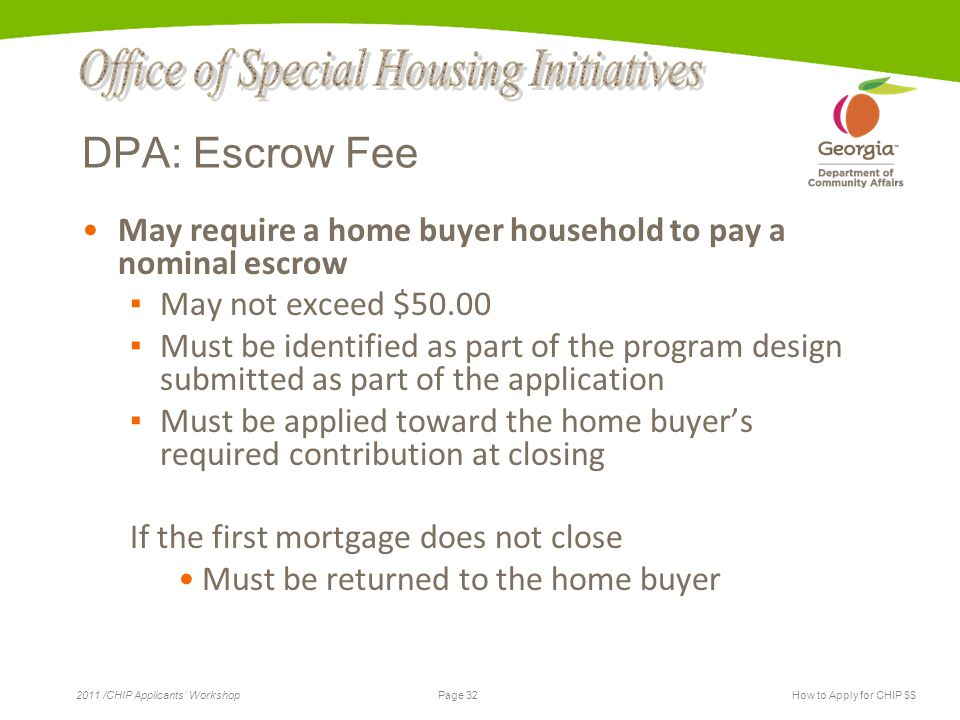 Page 32 2011 /CHIP Applicants' WorkshopHow to Apply for CHIP $$ DPA: Escrow Fee May require a home buyer household to pay a nominal escrow ▪ May not exceed $50.00 ▪ Must be identified as part of the program design submitted as part of the application ▪ Must be applied toward the home buyer's required contribution at closing If the first mortgage does not close Must be returned to the home buyer