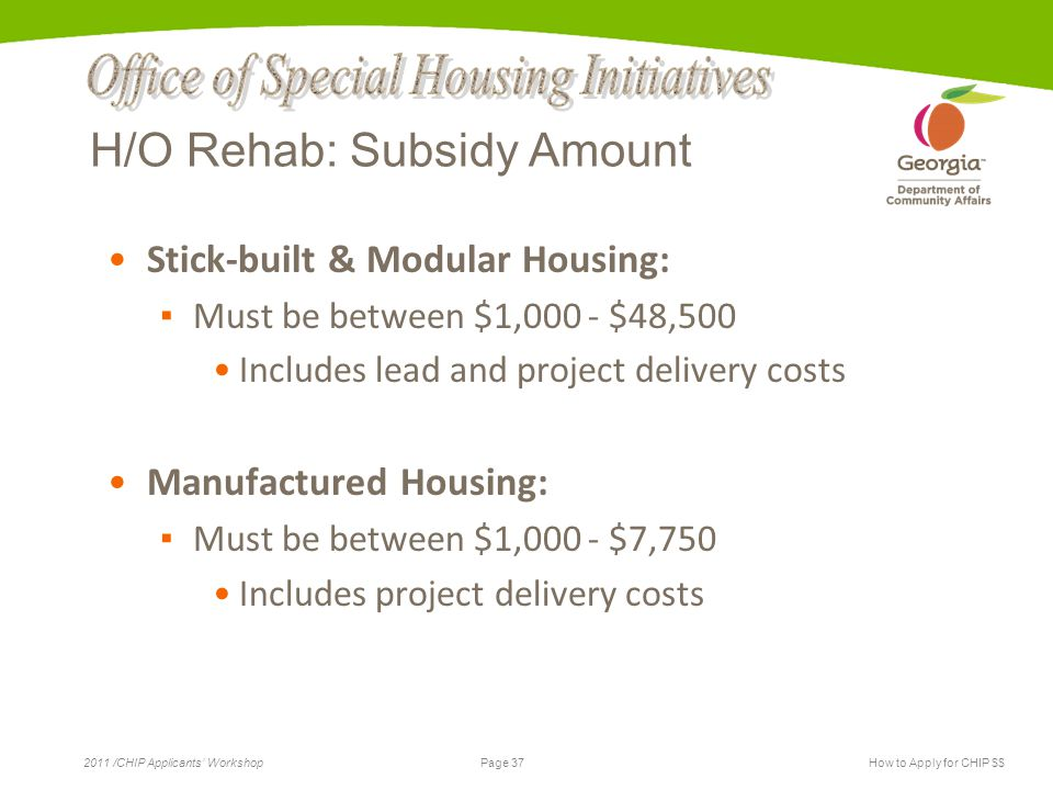 Page 37 2011 /CHIP Applicants' WorkshopHow to Apply for CHIP $$ H/O Rehab: Subsidy Amount Stick-built & Modular Housing: ▪ Must be between $1,000 - $48,500 Includes lead and project delivery costs Manufactured Housing: ▪ Must be between $1,000 - $7,750 Includes project delivery costs