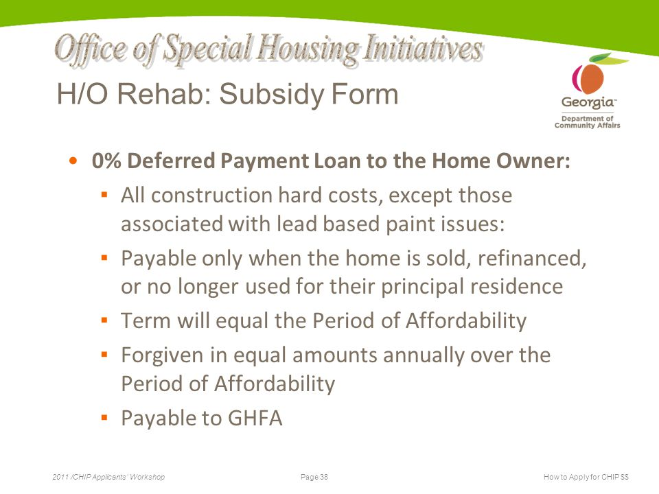 Page 38 2011 /CHIP Applicants' WorkshopHow to Apply for CHIP $$ H/O Rehab: Subsidy Form 0% Deferred Payment Loan to the Home Owner: ▪ All construction hard costs, except those associated with lead based paint issues: ▪ Payable only when the home is sold, refinanced, or no longer used for their principal residence ▪ Term will equal the Period of Affordability ▪ Forgiven in equal amounts annually over the Period of Affordability ▪ Payable to GHFA