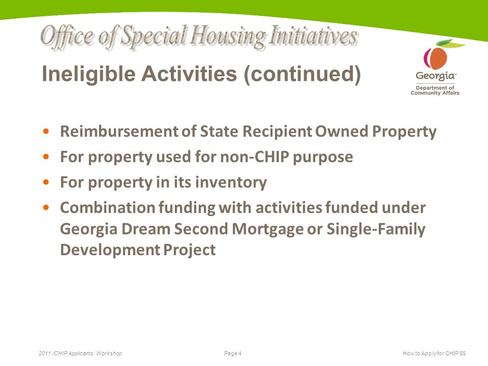 Page 4 2011 /CHIP Applicants' WorkshopHow to Apply for CHIP $$ Ineligible Activities (continued) Reimbursement of State Recipient Owned Property For property used for non-CHIP purpose For property in its inventory Combination funding with activities funded under Georgia Dream Second Mortgage or Single-Family Development Project