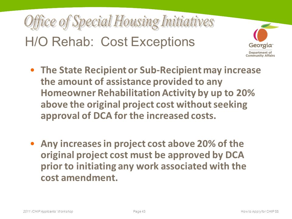 Page 43 2011 /CHIP Applicants' WorkshopHow to Apply for CHIP $$ H/O Rehab: Cost Exceptions The State Recipient or Sub-Recipient may increase the amount of assistance provided to any Homeowner Rehabilitation Activity by up to 20% above the original project cost without seeking approval of DCA for the increased costs.