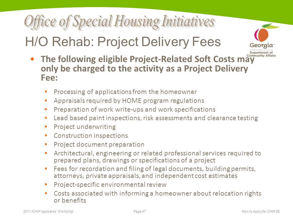 Page 47 2011 /CHIP Applicants' WorkshopHow to Apply for CHIP $$ H/O Rehab: Project Delivery Fees The following eligible Project-Related Soft Costs may only be charged to the activity as a Project Delivery Fee: ▪ Processing of applications from the homeowner ▪ Appraisals required by HOME program regulations ▪ Preparation of work write-ups and work specifications ▪ Lead based paint inspections, risk assessments and clearance testing ▪ Project underwriting ▪ Construction inspections ▪ Project document preparation ▪ Architectural, engineering or related professional services required to prepared plans, drawings or specifications of a project ▪ Fees for recordation and filing of legal documents, building permits, attorneys, private appraisals, and independent cost estimates ▪ Project-specific environmental review ▪ Costs associated with informing a homeowner about relocation rights or benefits