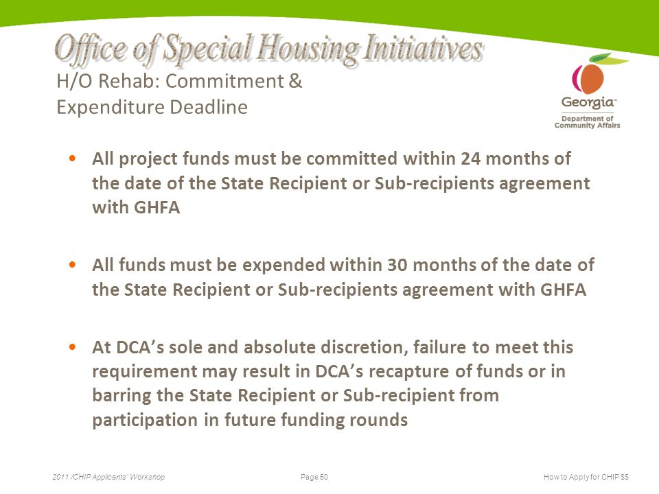 Page 50 2011 /CHIP Applicants' WorkshopHow to Apply for CHIP $$ H/O Rehab: Commitment & Expenditure Deadline All project funds must be committed within 24 months of the date of the State Recipient or Sub-recipients agreement with GHFA All funds must be expended within 30 months of the date of the State Recipient or Sub-recipients agreement with GHFA At DCA's sole and absolute discretion, failure to meet this requirement may result in DCA's recapture of funds or in barring the State Recipient or Sub-recipient from participation in future funding rounds