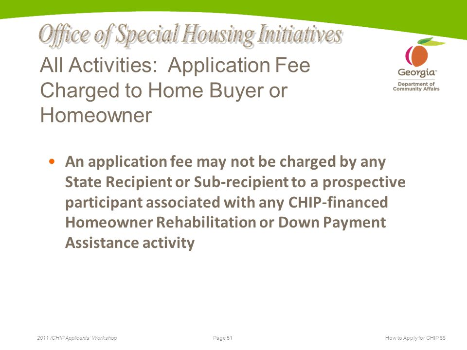 Page 51 2011 /CHIP Applicants' WorkshopHow to Apply for CHIP $$ All Activities: Application Fee Charged to Home Buyer or Homeowner An application fee