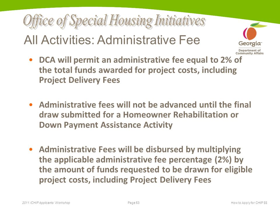 Page 53 2011 /CHIP Applicants' WorkshopHow to Apply for CHIP $$ All Activities: Administrative Fee DCA will permit an administrative fee equal to 2% of the total funds awarded for project costs, including Project Delivery Fees Administrative fees will not be advanced until the final draw submitted for a Homeowner Rehabilitation or Down Payment Assistance Activity Administrative Fees will be disbursed by multiplying the applicable administrative fee percentage (2%) by the amount of funds requested to be drawn for eligible project costs, including Project Delivery Fees