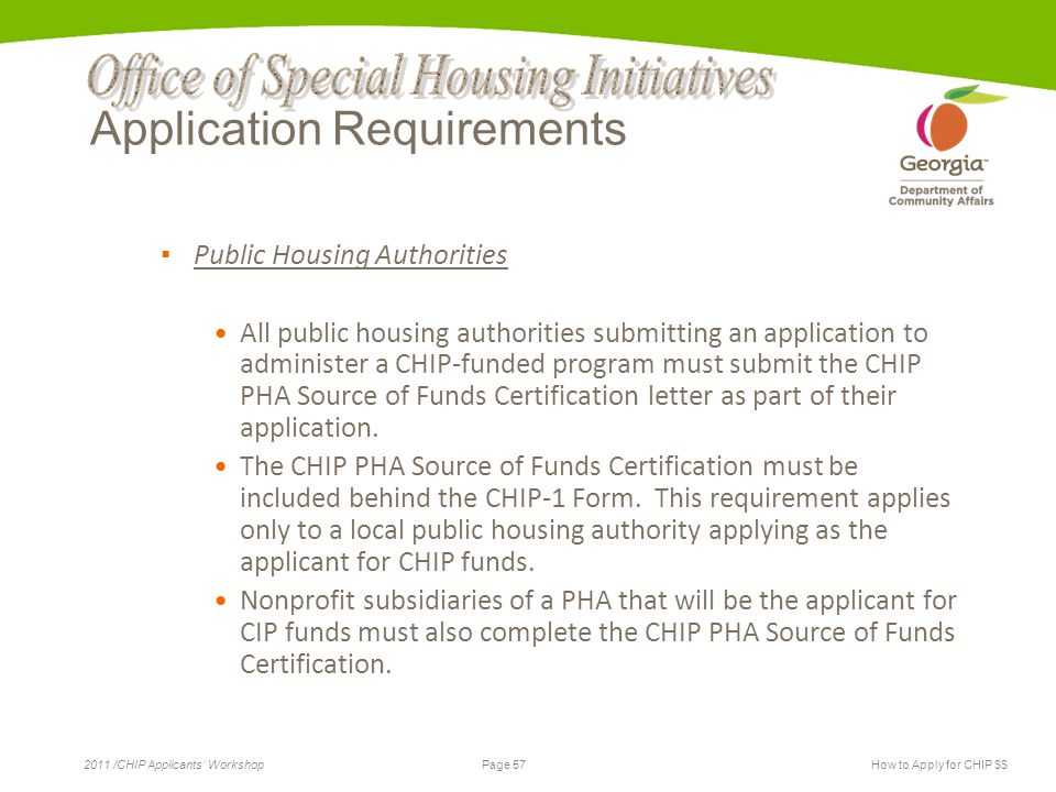 Page 57 2011 /CHIP Applicants' WorkshopHow to Apply for CHIP $$ Application Requirements ▪ Public Housing Authorities All public housing authorities submitting an application to administer a CHIP-funded program must submit the CHIP PHA Source of Funds Certification letter as part of their application.