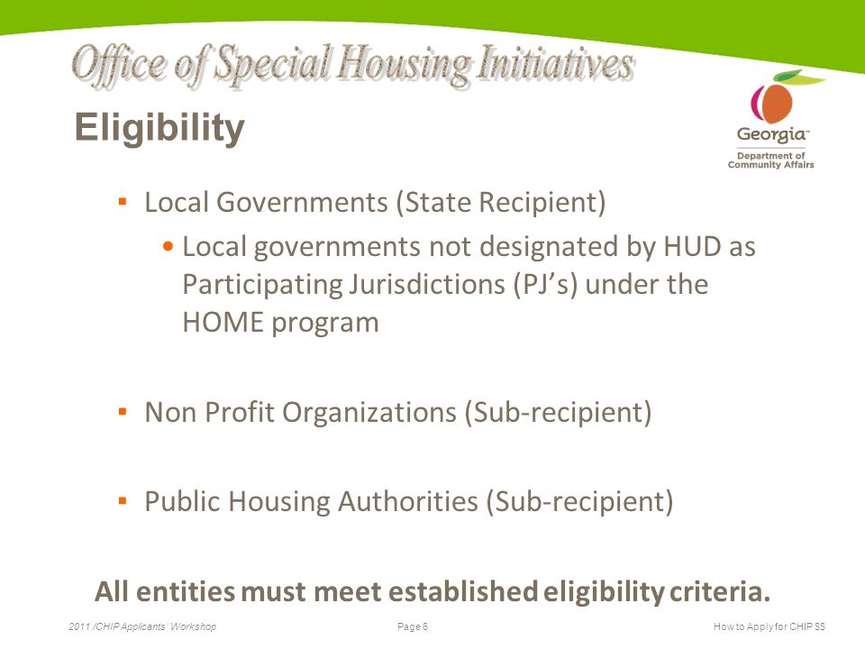 Page 6 2011 /CHIP Applicants' WorkshopHow to Apply for CHIP $$ Eligibility ▪ Local Governments (State Recipient) Local governments not designated by HUD as Participating Jurisdictions (PJ's) under the HOME program ▪ Non Profit Organizations (Sub-recipient) ▪ Public Housing Authorities (Sub-recipient) All entities must meet established eligibility criteria.