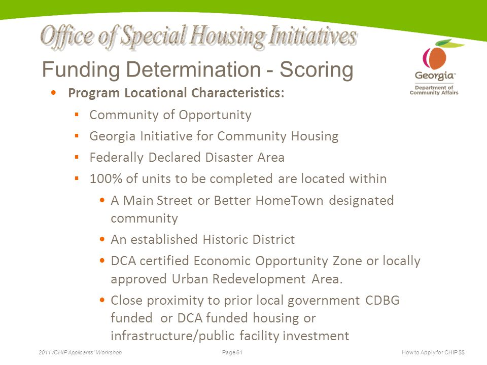 Page 61 2011 /CHIP Applicants' WorkshopHow to Apply for CHIP $$ Funding Determination - Scoring Program Locational Characteristics: ▪ Community of Opportunity ▪ Georgia Initiative for Community Housing ▪ Federally Declared Disaster Area ▪ 100% of units to be completed are located within A Main Street or Better HomeTown designated community An established Historic District DCA certified Economic Opportunity Zone or locally approved Urban Redevelopment Area.