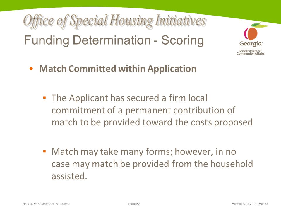 Page 62 2011 /CHIP Applicants' WorkshopHow to Apply for CHIP $$ Funding Determination - Scoring Match Committed within Application ▪ The Applicant has secured a firm local commitment of a permanent contribution of match to be provided toward the costs proposed ▪ Match may take many forms; however, in no case may match be provided from the household assisted.