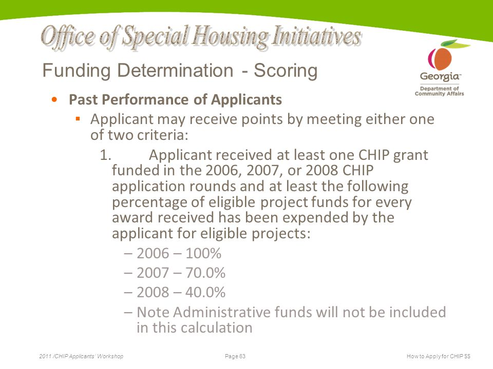 Page 63 2011 /CHIP Applicants' WorkshopHow to Apply for CHIP $$ Funding Determination - Scoring Past Performance of Applicants ▪ Applicant may receive points by meeting either one of two criteria: 1.Applicant received at least one CHIP grant funded in the 2006, 2007, or 2008 CHIP application rounds and at least the following percentage of eligible project funds for every award received has been expended by the applicant for eligible projects: –2006 – 100% –2007 – 70.0% –2008 – 40.0% –Note Administrative funds will not be included in this calculation