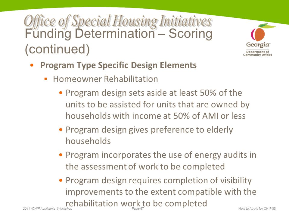 Page 67 2011 /CHIP Applicants' WorkshopHow to Apply for CHIP $$ Funding Determination – Scoring (continued) Program Type Specific Design Elements ▪ Homeowner Rehabilitation Program design sets aside at least 50% of the units to be assisted for units that are owned by households with income at 50% of AMI or less Program design gives preference to elderly households Program incorporates the use of energy audits in the assessment of work to be completed Program design requires completion of visibility improvements to the extent compatible with the rehabilitation work to be completed