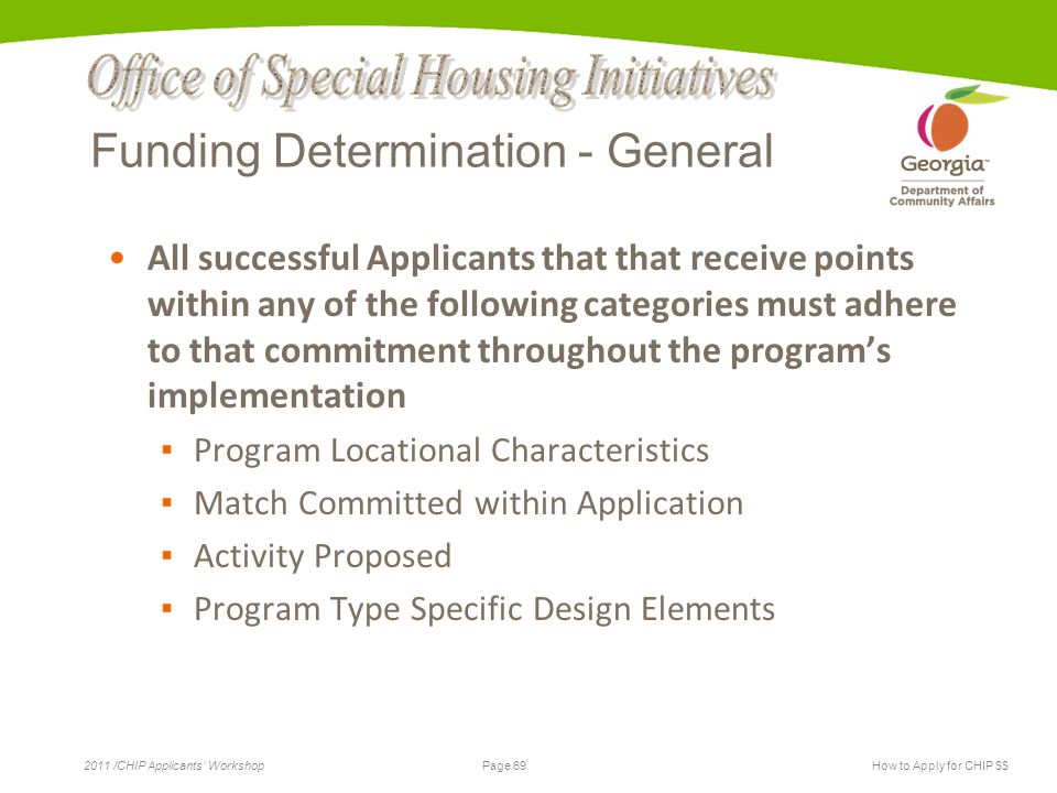 Page 69 2011 /CHIP Applicants' WorkshopHow to Apply for CHIP $$ Funding Determination - General All successful Applicants that that receive points within any of the following categories must adhere to that commitment throughout the program's implementation ▪ Program Locational Characteristics ▪ Match Committed within Application ▪ Activity Proposed ▪ Program Type Specific Design Elements