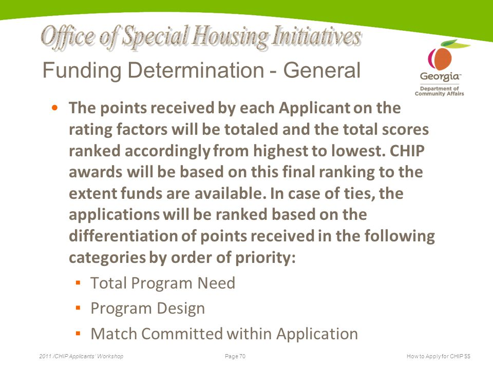 Page 70 2011 /CHIP Applicants' WorkshopHow to Apply for CHIP $$ Funding Determination - General The points received by each Applicant on the rating factors will be totaled and the total scores ranked accordingly from highest to lowest.