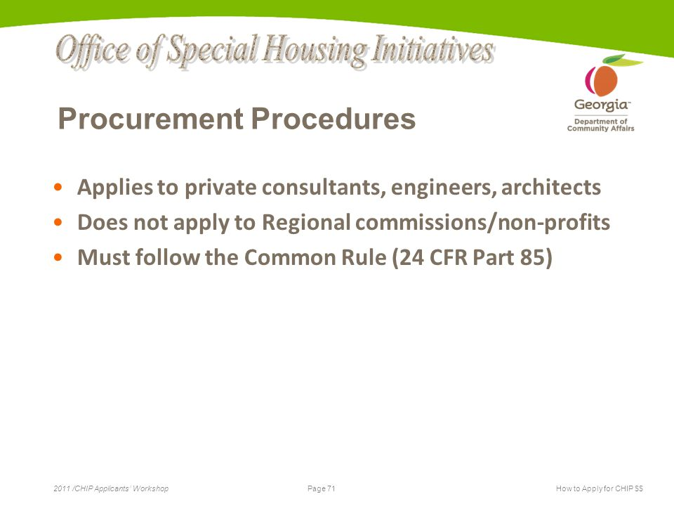 Page 71 2011 /CHIP Applicants' WorkshopHow to Apply for CHIP $$ Procurement Procedures Applies to private consultants, engineers, architects Does not apply to Regional commissions/non-profits Must follow the Common Rule (24 CFR Part 85)