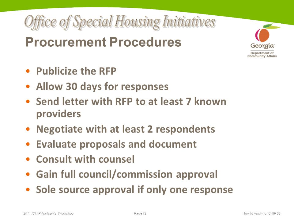 Page 72 2011 /CHIP Applicants' WorkshopHow to Apply for CHIP $$ Procurement Procedures Publicize the RFP Allow 30 days for responses Send letter with RFP to at least 7 known providers Negotiate with at least 2 respondents Evaluate proposals and document Consult with counsel Gain full council/commission approval Sole source approval if only one response