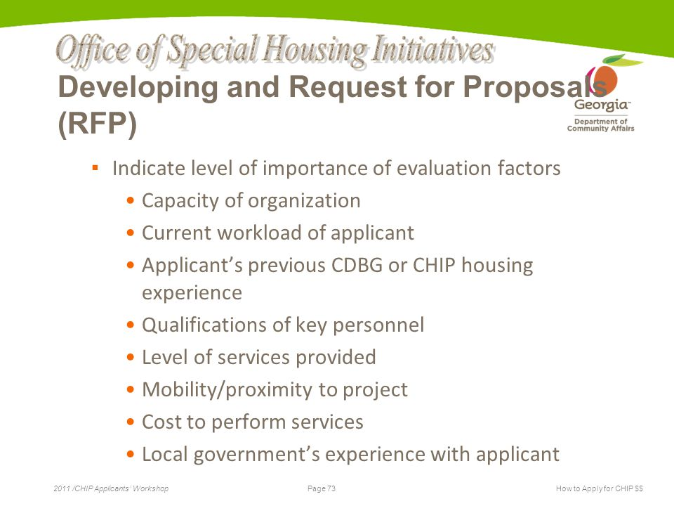 Page 73 2011 /CHIP Applicants' WorkshopHow to Apply for CHIP $$ Developing and Request for Proposals (RFP) ▪ Indicate level of importance of evaluation factors Capacity of organization Current workload of applicant Applicant's previous CDBG or CHIP housing experience Qualifications of key personnel Level of services provided Mobility/proximity to project Cost to perform services Local government's experience with applicant
