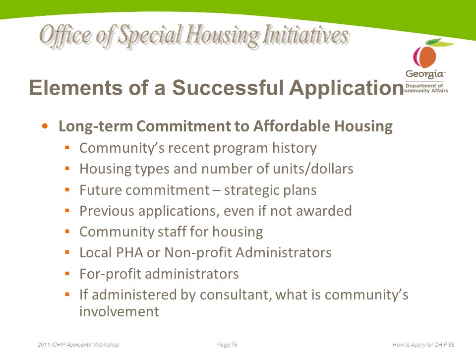 Page 75 2011 /CHIP Applicants' WorkshopHow to Apply for CHIP $$ Elements of a Successful Application Long-term Commitment to Affordable Housing ▪ Community's recent program history ▪ Housing types and number of units/dollars ▪ Future commitment – strategic plans ▪ Previous applications, even if not awarded ▪ Community staff for housing ▪ Local PHA or Non-profit Administrators ▪ For-profit administrators ▪ If administered by consultant, what is community's involvement