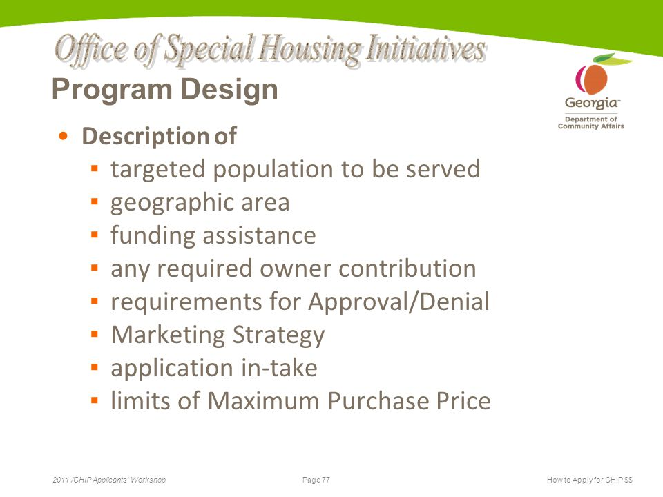 Page 77 2011 /CHIP Applicants' WorkshopHow to Apply for CHIP $$ Program Design Description of ▪ targeted population to be served ▪ geographic area ▪ funding assistance ▪ any required owner contribution ▪ requirements for Approval/Denial ▪ Marketing Strategy ▪ application in-take ▪ limits of Maximum Purchase Price