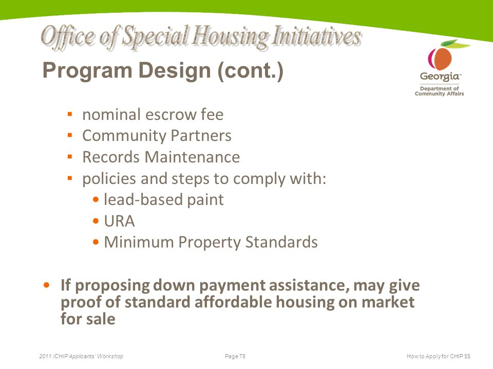Page 78 2011 /CHIP Applicants' WorkshopHow to Apply for CHIP $$ Program Design (cont.) ▪ nominal escrow fee ▪ Community Partners ▪ Records Maintenance ▪ policies and steps to comply with: lead-based paint URA Minimum Property Standards If proposing down payment assistance, may give proof of standard affordable housing on market for sale